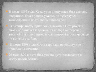 В июле 1897 года Хетагуров принужден был сделать операцию. Она прошла удачно,