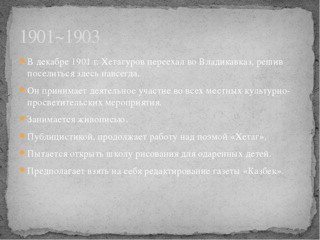 В декабре 1901 г. Хетагуров переехал во Владикавказ, решив поселиться здесь н...