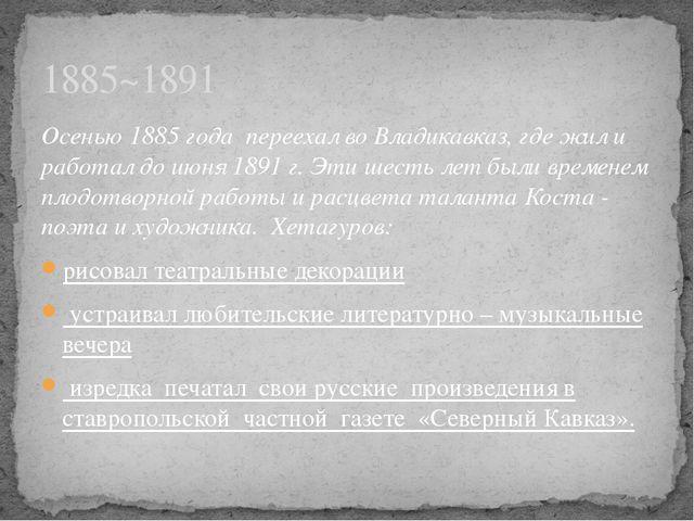 Осенью 1885 года переехал во Владикавказ, где жил и работал до июня 1891 г. Э...