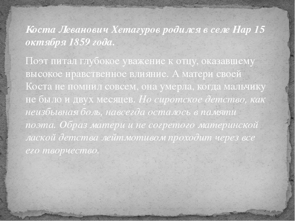 Коста Леванович Хетагуров родился в селе Нар 15 октября 1859 года. Поэт питал...