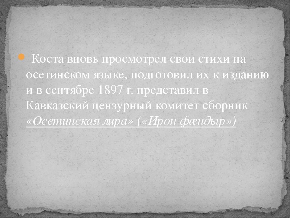 Коста вновь просмотрел свои стихи на осетинском языке, подготовил их к издан...