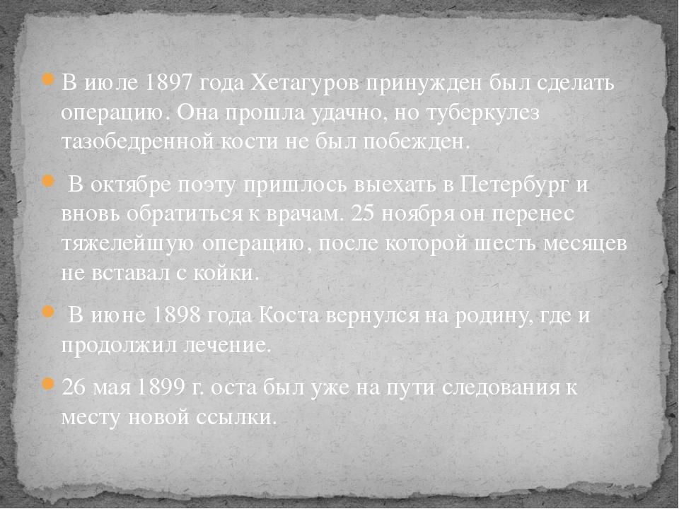 В июле 1897 года Хетагуров принужден был сделать операцию. Она прошла удачно,...