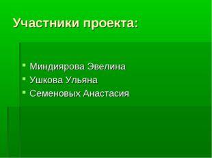 Участники проекта: Миндиярова Эвелина Ушкова Ульяна Семеновых Анастасия