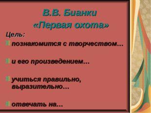 В.В. Бианки «Первая охота» Цель: познакомится с творчеством… и его произведен