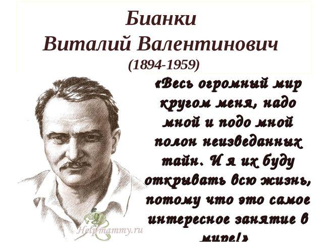 Бианки Виталий Валентинович (1894-1959) «Весь огромный мир кругом меня, надо...