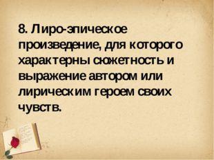 8. Лиро-эпическое произведение, для которого характерны сюжетность и выражен