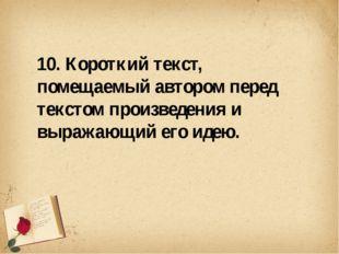 10. Короткий текст, помещаемый автором перед текстом произведения и выражающ