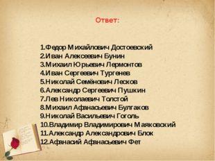 Ответ: 1.Федор Михайлович Достоевский 2.Иван Алексеевич Бунин 3.Михаил Юрьев