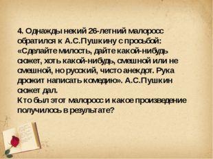 4. Однажды некий 26-летний малоросс обратился к А.С.Пушкину с просьбой: «Сде