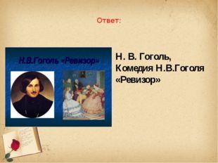 Ответ: Н. В. Гоголь, Комедия Н.В.Гоголя «Ревизор»
