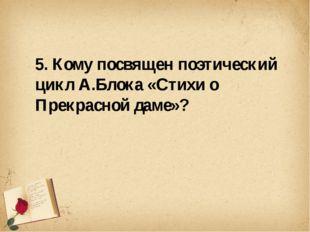5. Кому посвящен поэтический цикл А.Блока «Стихи о Прекрасной даме»?