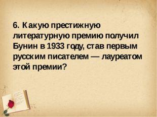 6. Какую престижную литературную премию получил Бунин в 1933 году, став перв