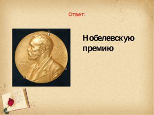 Ответ: Нобелевскую премию