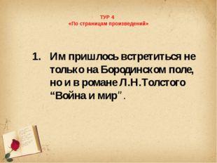 ТУР 4 «По страницам произведений» Им пришлось встретиться не только на Бород