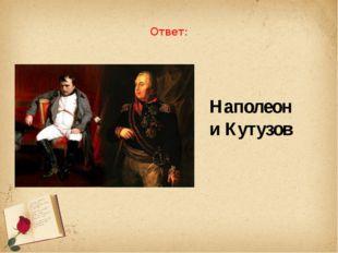 Ответ: Наполеон и Кутузов