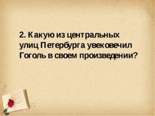 2. Какую из центральных улиц Петербурга увековечил Гоголь в своем произведен