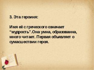 """3. Эта героиня: Имя её с греческого означает """"мудрость"""".Она умна, образованн"""