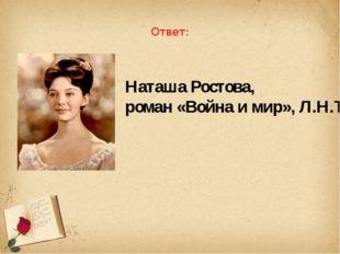 Ответ: Наташа Ростова, роман «Война и мир», Л.Н.Толстой