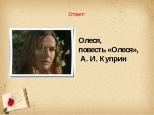 Ответ: Олеся, повесть «Олеся», А. И. Куприн