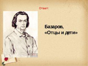 Ответ: Базаров, «Отцы и дети»