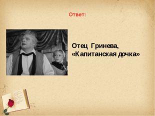 Ответ: Отец Гринева, «Капитанская дочка»