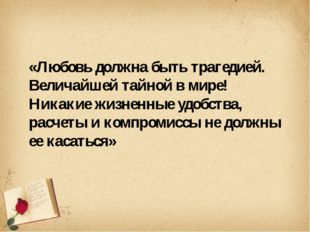 «Любовь должна быть трагедией. Величайшей тайной в мире! Никакие жизненные у