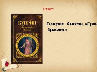 Ответ: Генерал Аносов, «Гранатовый браслет»