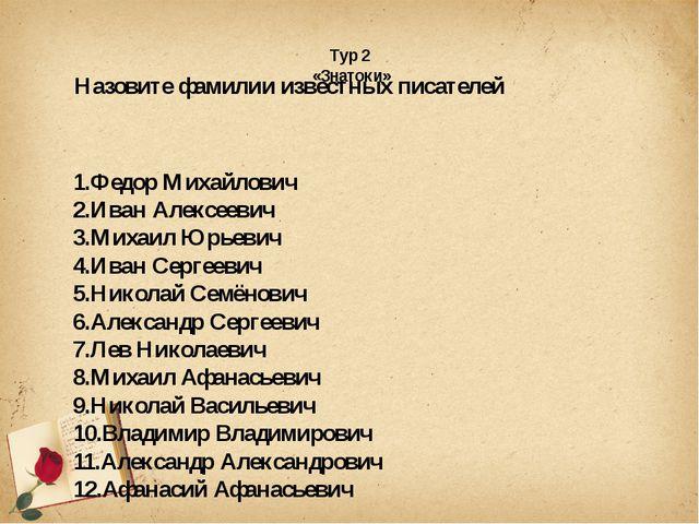 Тур 2 «Знатоки» Назовите фамилии известных писателей 1.Федор Михайлович 2.Ив...