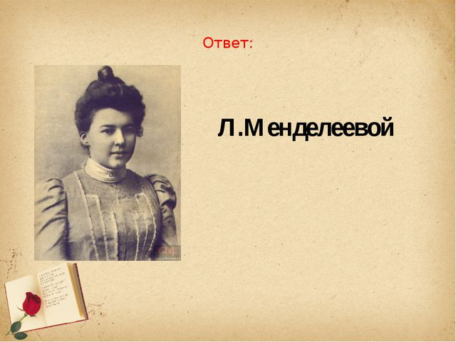 Ответ: Л.Менделеевой
