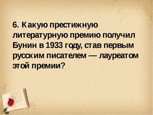 6. Какую престижную литературную премию получил Бунин в 1933 году, став перв...