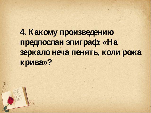 4. Какому произведению предпослан эпиграф: «На зеркало неча пенять, коли рож...