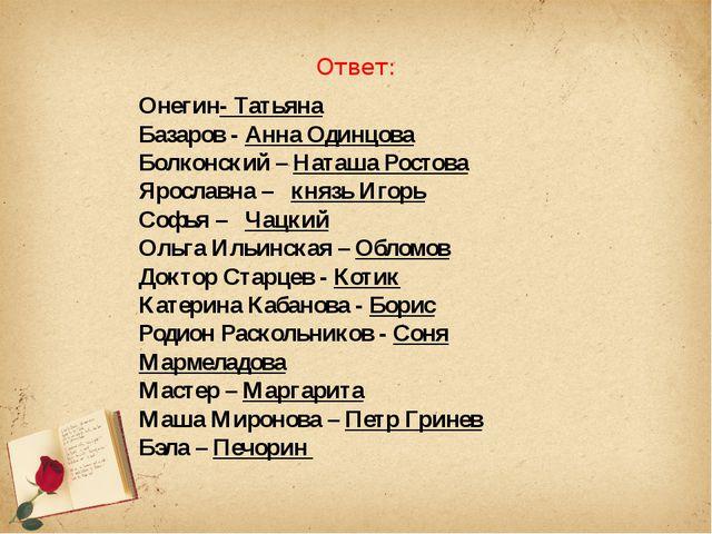 Ответ:  Онегин- Татьяна Базаров - Анна Одинцова...