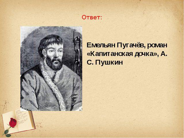 Ответ: Емельян Пугачёв, роман «Капитанская дочка», А. С. Пушкин
