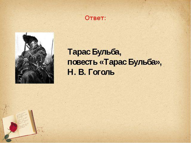 Ответ: Тарас Бульба, повесть «Тарас Бульба», Н. В. Гоголь