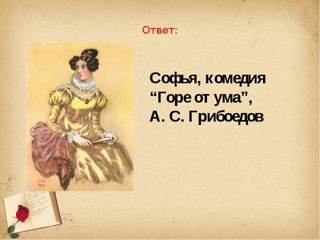 """Ответ: Софья, комедия """"Горе от ума"""", А. С. Грибоедов"""