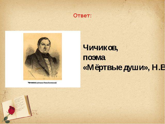 Ответ: Чичиков, поэма «Мёртвые души», Н.В.Гоголь