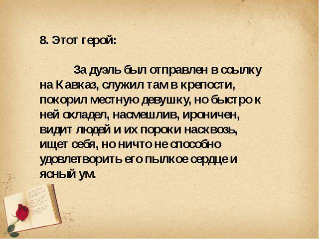 8. Этот герой: За дуэль был отправлен в ссылку на Кавказ, служил там в крепо...