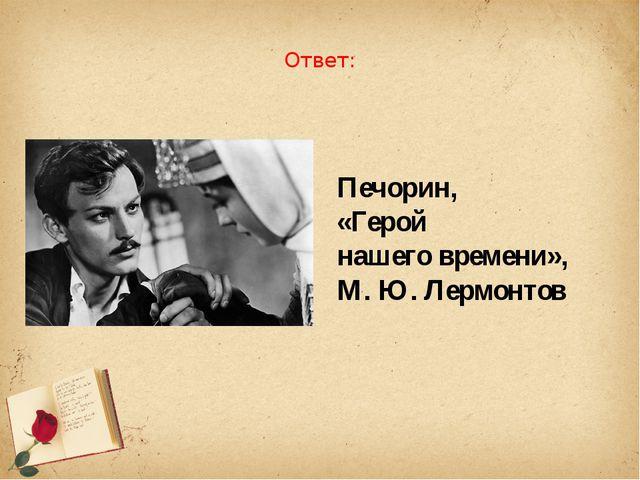 Ответ: Печорин, «Герой нашего времени», М. Ю. Лермонтов