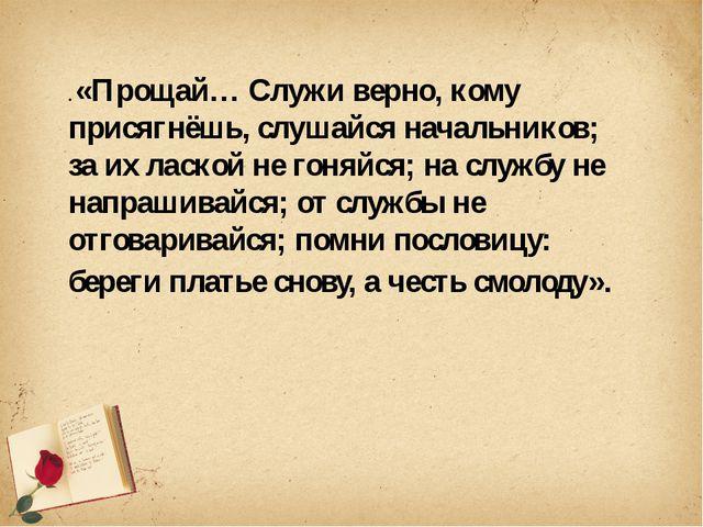 . «Прощай… Служи верно, кому присягнёшь, слушайся начальников; за их лаской...