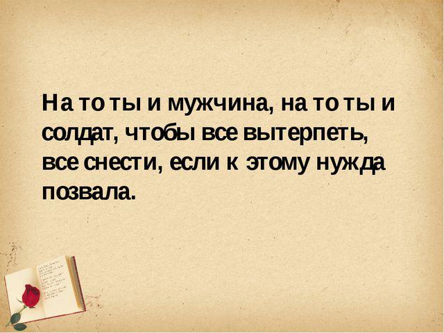 На то ты и мужчина, на то ты и солдат, чтобы все вытерпеть, все снести, если...