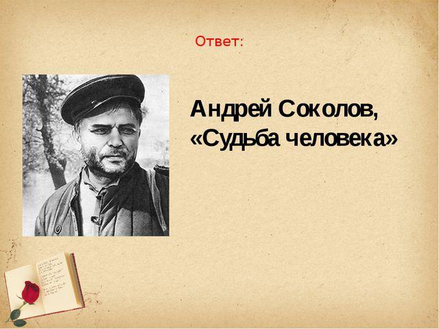 Ответ: Андрей Соколов, «Судьба человека»