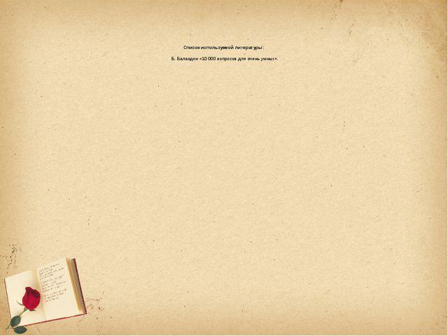 Список используемой литературы: Б. Баландин «10000 вопросов для очень умных».