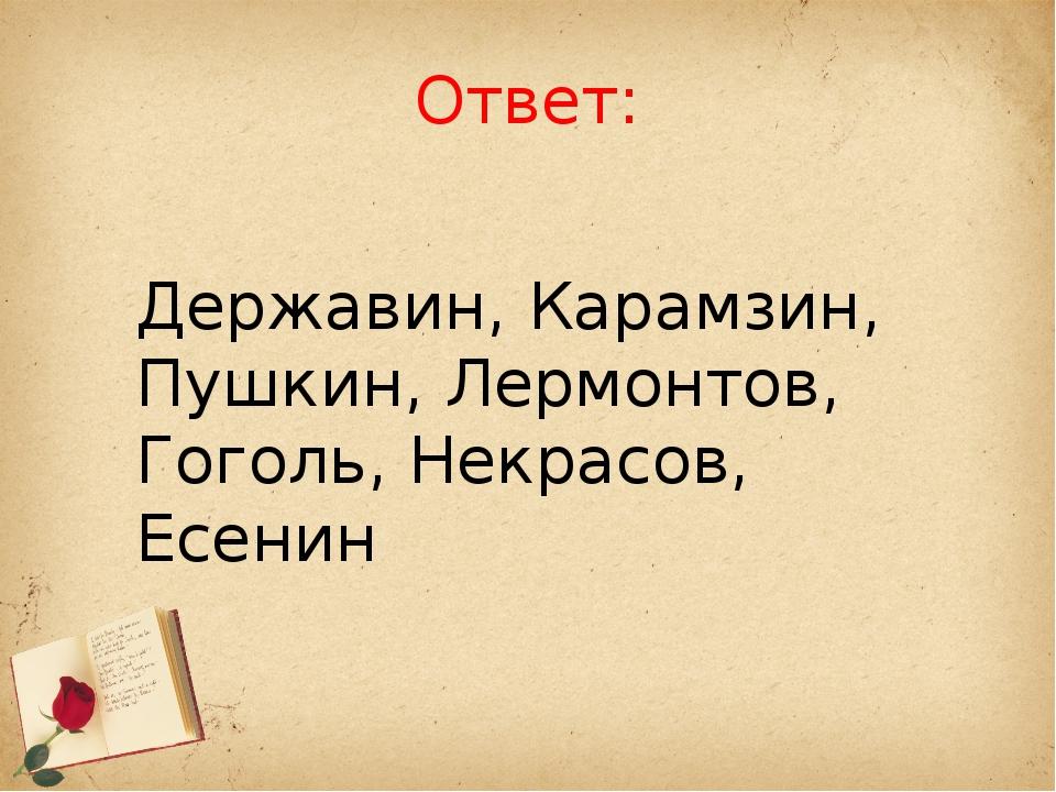 Ответ: Державин, Карамзин, Пушкин, Лермонтов, Гоголь, Некрасов, Есенин