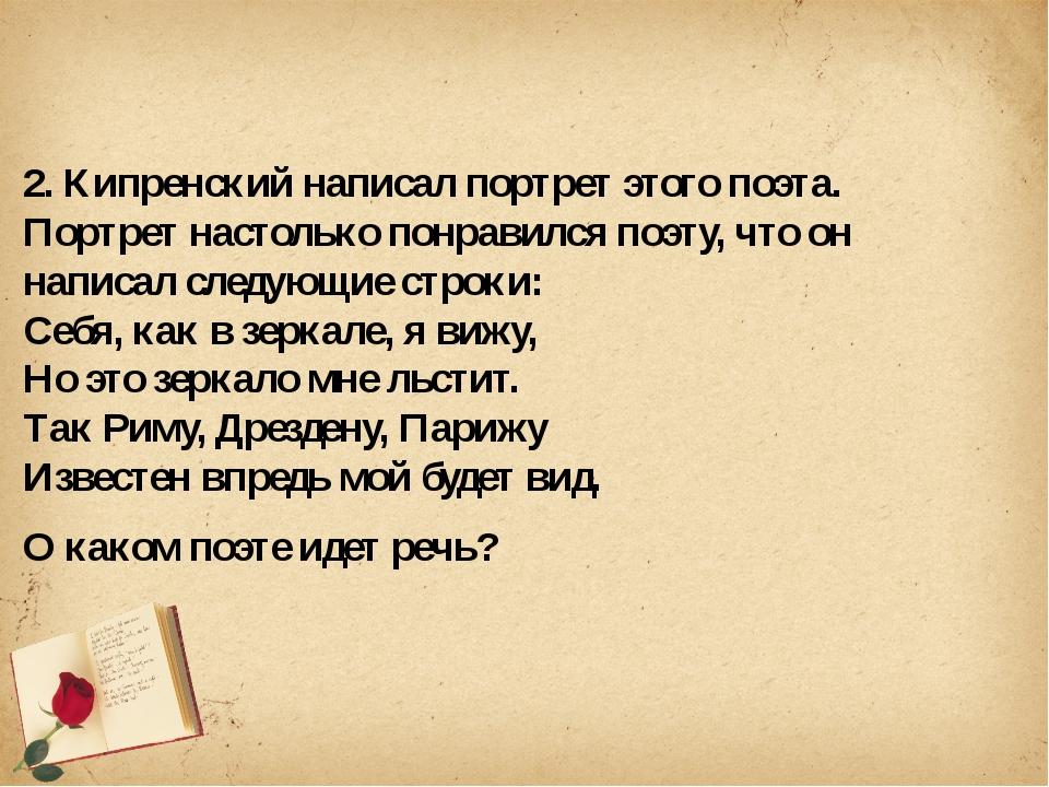 2. Кипренский написал портрет этого поэта. Портрет настолько понравился поэт...