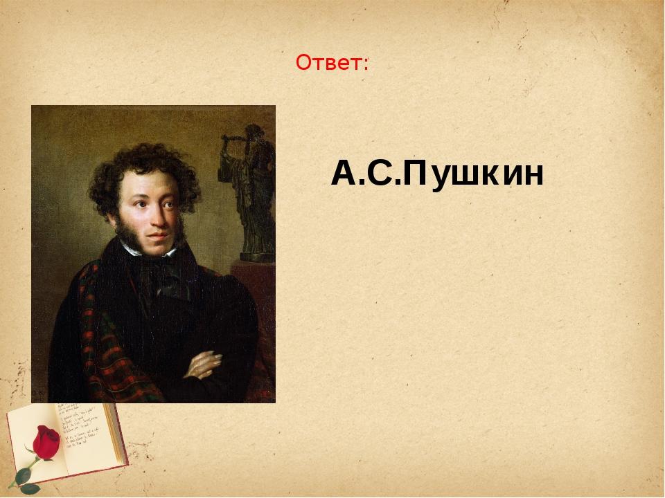 Ответ: А.С.Пушкин