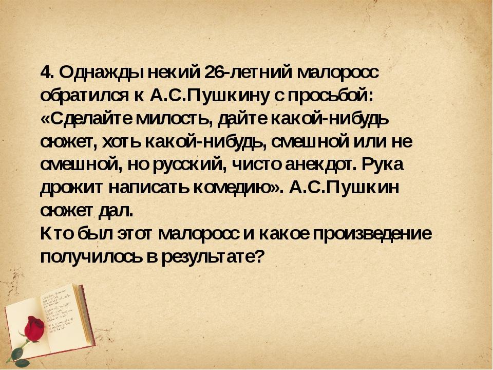 4. Однажды некий 26-летний малоросс обратился к А.С.Пушкину с просьбой: «Сде...