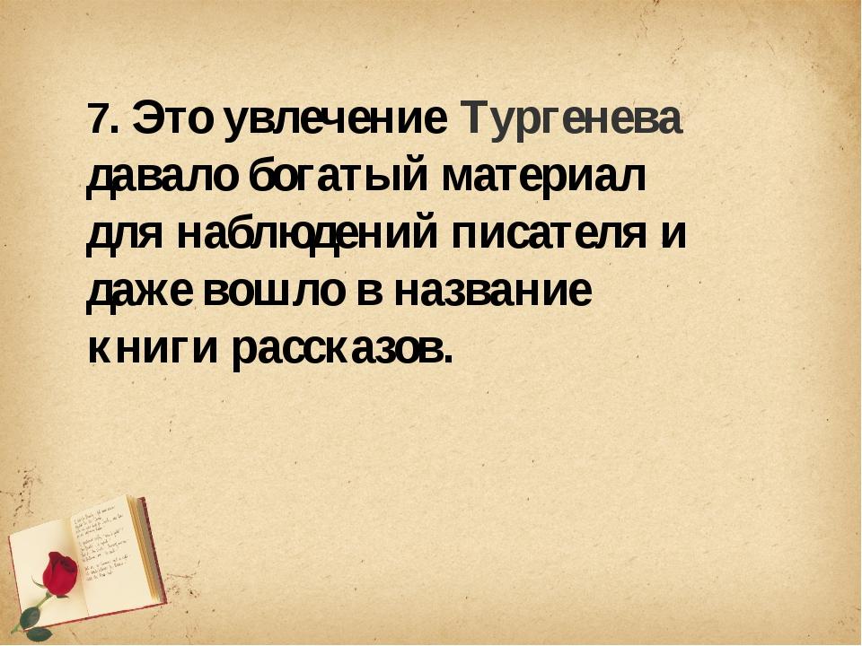 7. Это увлечение Тургенева давало богатый материал для наблюдений писателя и...