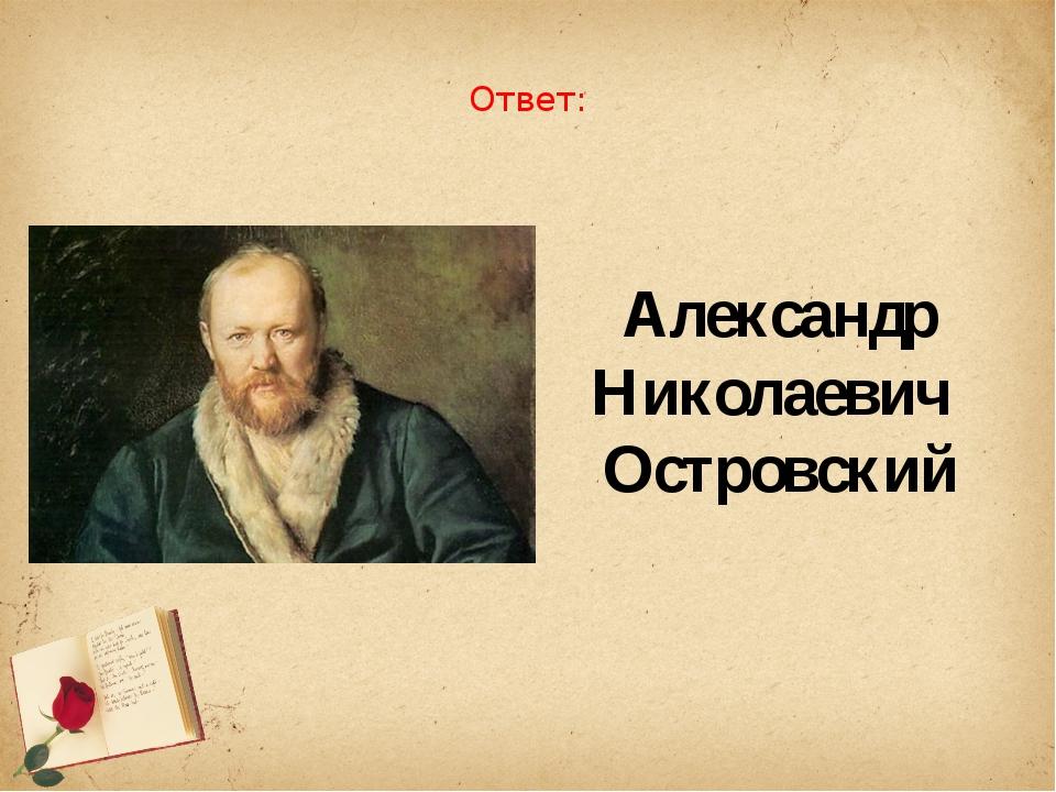 Ответ: Александр Николаевич Островский