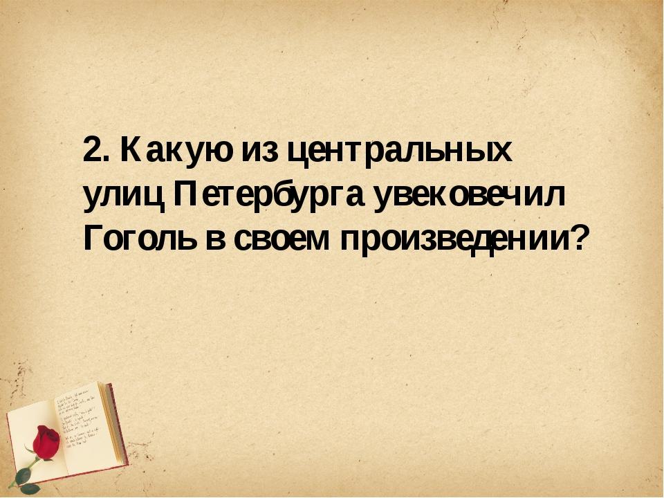 2. Какую из центральных улиц Петербурга увековечил Гоголь в своем произведен...