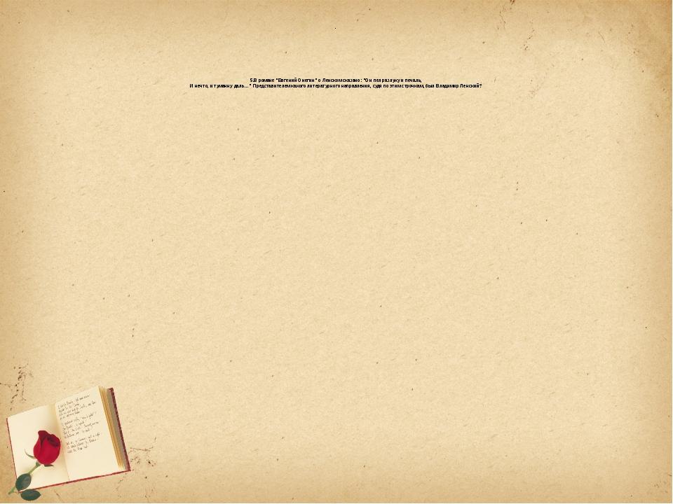 """. 5.В романе """"Евгений Онегин"""" о Ленском сказано: """"Он пел разлуку и печаль, И..."""